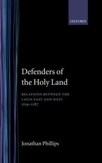 Book Defenders of the Holy Land: Relations between the Latin East and the West, 1119-1187 by Jonathan Phillips