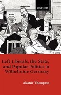 Book Left Liberals, the State, and Popular Politics in Wilhelmine Germany by Alastair Thompson