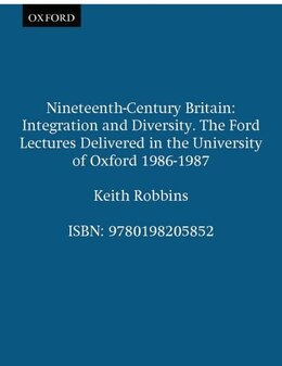 Book Nineteenth-Century Britain: Integration and Diversity. The Ford Lectures Delivered in the… by Keith Robbins