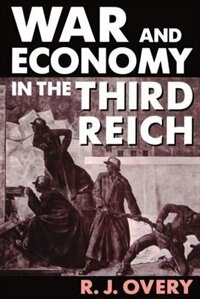 Book War and Economy in the Third Reich: War & The Economy In The 3rd R by R. J. Overy