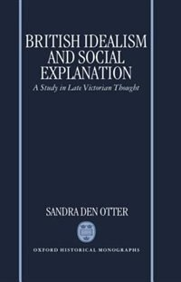 Book British Idealism and Social Explanation: A Study in Late Victorian Thought by Sandra M. den Otter
