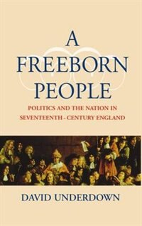 Book A Freeborn People: Politics and the Nation in Seventeenth-Century England by David Underdown