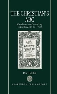 Book The Christians ABC: Catechisms and Catechizing in England c.1530-1740 by Ian Green