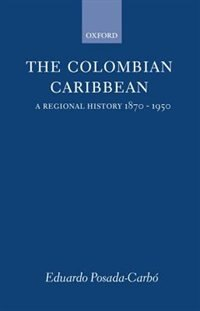 Book The Colombian Caribbean: A Regional History 1870-1950 by Eduardo Posada-Carbo