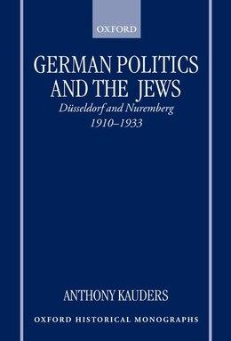 Book German Politics and the Jews: Dusseldorf and Nuremberg, 1910-1933 by Anthony Kauders