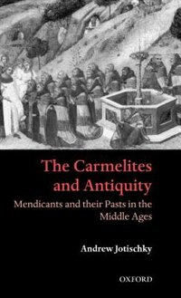 Book The Carmelites and Antiquity: Mendicants and their Pasts in the Middle Ages by Andrew Jotischky