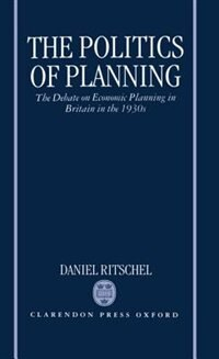 Book The Politics of Planning: The Debate on Economic Planning in Britain in the 1930s by Daniel Ritschel