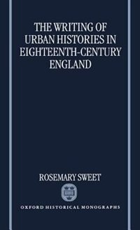 Book The Writing of Urban Histories in Eighteenth-Century England by Rosemary Sweet