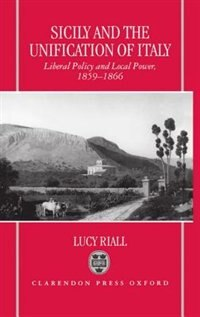 Book Sicily and the Unification of Italy: Liberal Policy and Local Power, 1859-1866 by Lucy Riall