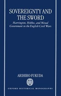 Book Sovereignty and the Sword: Harrington, Hobbes, and Mixed Government in the English Civil Wars by Arihiro Fukuda