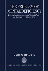 The Problem of Mental Deficiency: Eugenics, Democracy, and Social Policy in Britain, c.1870-1959