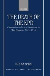 Book The Death of the KPD: Communism and Anti-Communism in West Germany, 1945-1956 by Patrick Major