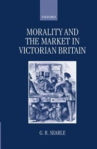 Book Morality and the Market in Victorian Britain by G. R. Searle