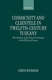 Book Community and Clientele in Twelfth-Century Tuscany: The Origins of the Rural Commune in the Plain… by Chris Wickham