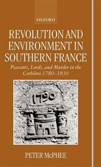 Book Revolution and Environment in Southern France: Peasants, Lords, and Murder in the Corbieres 1780… by Peter Mcphee