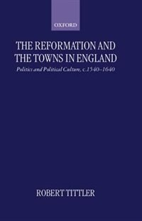 Book The Reformation and the Towns in England: Politics and Political Culture, c.1540-1640 by Robert Tittler