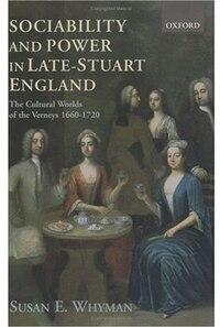 Sociability and Power in Late Stuart England: The Cultural Worlds of the Verneys 1660-1720