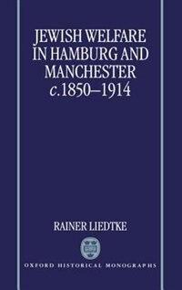 Book Jewish Welfare in Hamburg and Manchester, c.1850-1914 by Rainer Liedtke