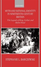 Myth and National Identity in Nineteenth-Century Britain: The Legends of King Arthur and Robin Hood