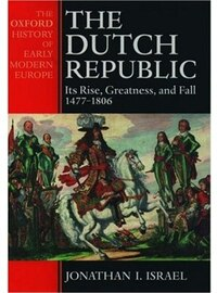 The Dutch Republic: Its Rise, Greatness, and Fall 1477-1806