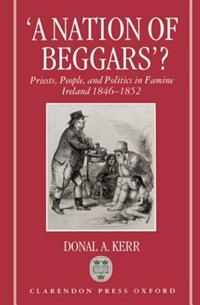 Book `A Nation of Beggars?: Priests, People, and Politics in Famine Ireland 1846-1852 by Donal A. Kerr