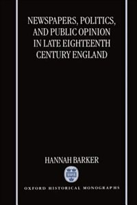Book Newspapers, Politics, and Public Opinion in Late Eighteenth-Century England: Newspapers Politics… by Hannah Barker