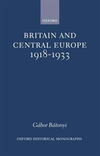 Book Britain and Central Europe, 1918-1933 by Gabor Batonyi