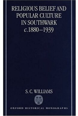 Book Religious Belief and Popular Culture in Southwark c.1880-1939 by S. C. Williams