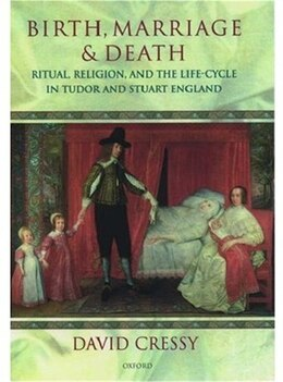 Book Birth, Marriage, and Death: Ritual, Religion, and the Life-Cycle in Tudor and Stuart England by David Cressy