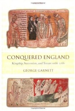 Book Conquered England: Kingship, Succession, and Tenure 1066-1166 by George Garnett