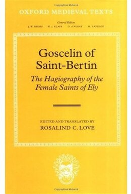 Book Goscelin of Saint-Bertin: The Hagiography of the Female Saints of Ely by Rosalind C. Love