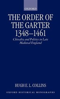 Book The Order of the Garter 1348-1461: Chivalry and Politics in Late Medieval England by Hugh E. L. Collins