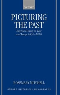 Book Picturing the Past: English History in Text and Image, 1830-1870 by Rosemary Mitchell