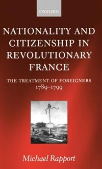 Book Nationality and Citizenship in Revolutionary France: The Treatment of Foreigners 1789-1799 by Michael Rapport