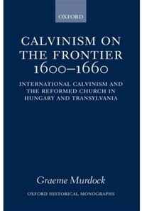 Calvinism on the Frontier, 1600-1660: International Calvinism and the Reformed Church in Hungary…