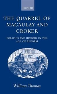 Book The Quarrel of Macaulay and Croker: Politics and History in the Age of Reform by William Thomas