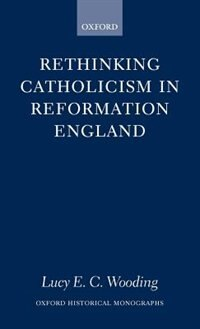 Book Rethinking Catholicism in Reformation England by Lucy E. C. Wooding
