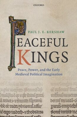 Book Peaceful Kings: Peace, Power and the Early Medieval Political Imagination by Paul J. E. Kershaw