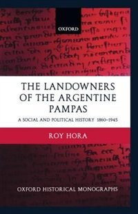 Book The Landowners of the Argentine Pampas: A Social and Political History 1860-1945 by Roy Hora