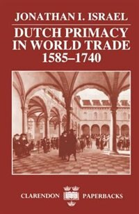 Book Dutch Primacy in World Trade, 1585-1740: Dutch Primacy World Trade 1585 by Jonathan I. Israel
