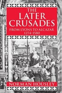 Book The Later Crusades 1274-1580: From Lyons to Alcazar by Norman Housley