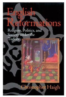 Book English Reformations: Religion, Politics, and Society under the Tudors by Christopher Haigh