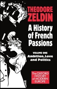 Book A History of French Passions: Volume 1: Ambition, Love, and Politics by Theodore Zeldin