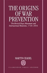 Book The Origins of War Prevention: The British Peace Movement and International Relations 1730-1854 by Martin Ceadel