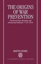 The Origins of War Prevention: The British Peace Movement and International Relations 1730-1854