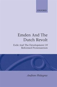 Book Emden and the Dutch Revolt: Exile and the Development of Reformed Protestantism by Andrew Pettegree