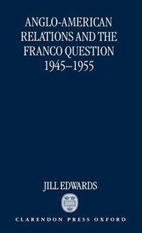 Book Anglo-American Relations and the Franco Question, 1945-1955 by Jill Edwards