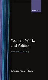 Book Women, Work, and Politics: Belgium 1830-1914 by Patricia Penn Hilden