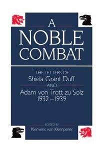 Book A Noble Combat: The Letters of Sheila Grant Duff and Adam von Trott zu Solz, 1932-1939 by Klemens von Klemperer