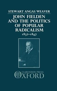 Book John Fielden and the Politics of Popular Radicalism 1832-1847: John Fielden & Popular Radical by Stewart Weaver